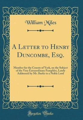 A Letter to Henry Duncombe, Esq., Member for the County of York, on the Subject of the Very Extraordinary Pamphlet, Lately Addressed by Mr. Burke, to a Noble Lord (Classic Reprint) by William Miles