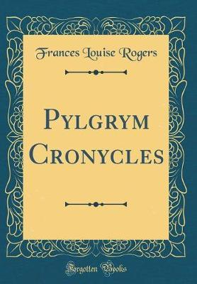 Pylgrym Cronycles (Classic Reprint) by Frances Louise Rogers