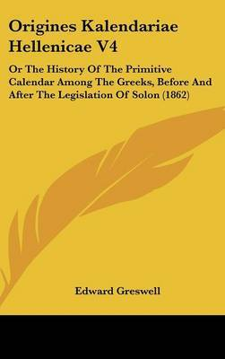 Origines Kalendariae Hellenicae V4: Or The History Of The Primitive Calendar Among The Greeks, Before And After The Legislation Of Solon (1862) by Edward Greswell image