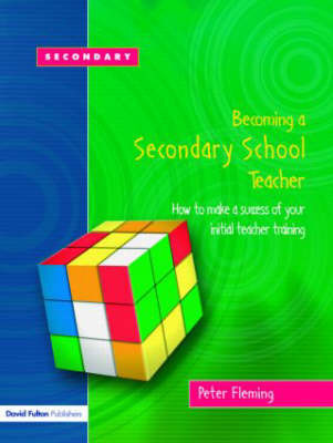 Becoming A Secondary School Teacher: How to Make a Success of Your Initial Teacher Training by Peter Fleming