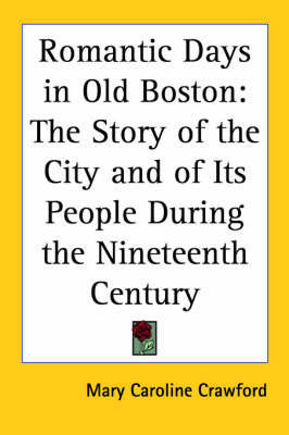 Romantic Days in Old Boston: The Story of the City and of Its People During the Nineteenth Century by Mary Caroline Crawford