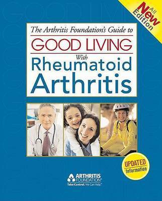 The Arthritis Foundation's Guide to Good Living with Rheumatoid Arthritis by Arthritis Foundation