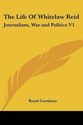 The Life of Whitelaw Reid: Journalism, War and Politics V1 by Royal Cortissoz