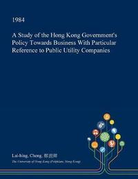 A Study of the Hong Kong Government's Policy Towards Business with Particular Reference to Public Utility Companies by Lai-Hing Cheng image