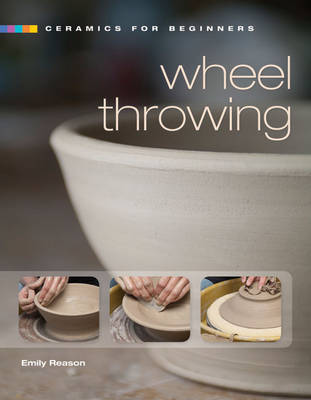 Ceramics for Beginners: Wheel Throwing by Emily Reason