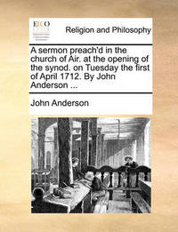 A Sermon Preach'd in the Church of Air. at the Opening of the Synod. on Tuesday the First of April 1712. by John Anderson ... by John Anderson