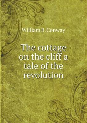 The Cottage on the Cliff a Tale of the Revolution by William B Conway