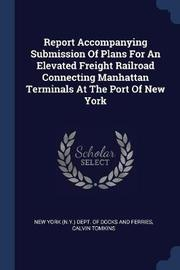 Report Accompanying Submission of Plans for an Elevated Freight Railroad Connecting Manhattan Terminals at the Port of New York by Calvin Tomkins
