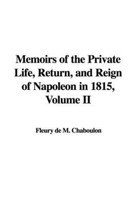 Memoirs of the Private Life, Return, and Reign of Napoleon in 1815, Volume II by Fleury de M. Chaboulon image