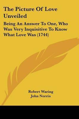 The Picture Of Love Unveiled: Being An Answer To One, Who Was Very Inquisitive To Know What Love Was (1744) by Robert Waring