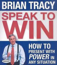 Speak to Win: How to Present with Power in Any Situation by Brian Tracy