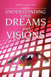 Understanding Your Dreams and Visions by Apostle Carol J Peay