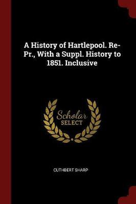 A History of Hartlepool. Re-PR., with a Suppl. History to 1851. Inclusive by Cuthbert Sharp