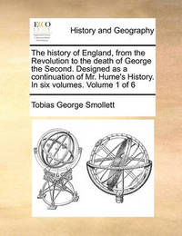 The History of England, from the Revolution to the Death of George the Second. Designed as a Continuation of Mr. Hume's History. in Six Volumes. Volume 1 of 6 by Tobias George Smollett