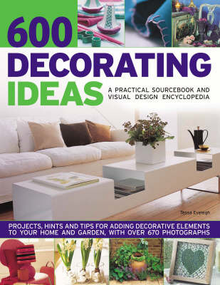 600 Decorating Ideas: A Practical Sourcebook and Visual Design Encyclopedia by Tessa Evelegh