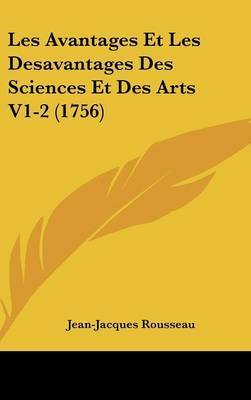 Les Avantages Et Les Desavantages Des Sciences Et Des Arts V1-2 (1756) by Jean Jacques Rousseau