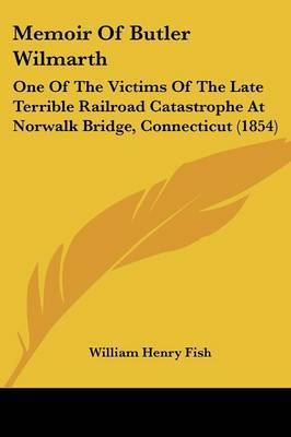 Memoir Of Butler Wilmarth: One Of The Victims Of The Late Terrible Railroad Catastrophe At Norwalk Bridge, Connecticut (1854) by William Henry Fish