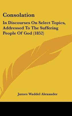 Consolation: In Discourses On Select Topics, Addressed To The Suffering People Of God (1852) by James Waddel Alexander