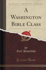 A Washington Bible Class (Classic Reprint) by Gail Hamilton
