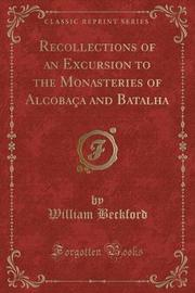 Recollections of an Excursion to the Monasteries of Alcobaca and Batalha (Classic Reprint) by William Beckford