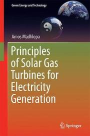 Principles of Solar Gas Turbines for Electricity Generation by Amos Madhlopa