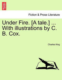 Under Fire. [A Tale.] ... with Illustrations by C. B. Cox. by Charles King