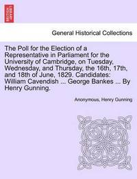 The Poll for the Election of a Representative in Parliament for the University of Cambridge, on Tuesday, Wednesday, and Thursday, the 16th, 17th, and 18th of June, 1829. Candidates: William Cavendish ... George Bankes ... by Henry Gunning. by * Anonymous