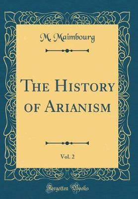 The History of Arianism, Vol. 2 (Classic Reprint) by M Maimbourg image