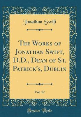 The Works of Jonathan Swift, D.D., Dean of St. Patrick's, Dublin, Vol. 12 (Classic Reprint) by Jonathan Swift image
