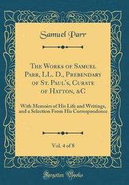 The Works of Samuel Parr, LL. D., Prebendary of St. Paul's, Curate of Hatton, &c, Vol. 4 of 8 by Samuel Parr image
