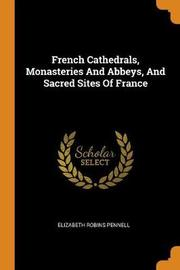 French Cathedrals, Monasteries and Abbeys, and Sacred Sites of France by Elizabeth Robins Pennell