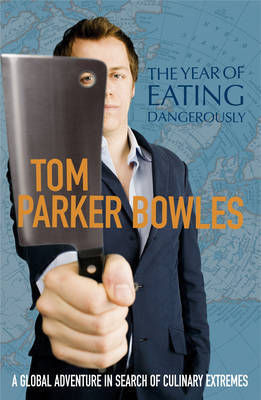 The Year of Eating Dangerously: A Global Adventure in Search of Culinary Extremes by Tom Parker Bowles