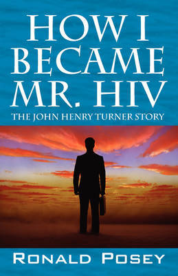 How I Became Mr. HIV: The John Henry Turner Story by Ronald Posey