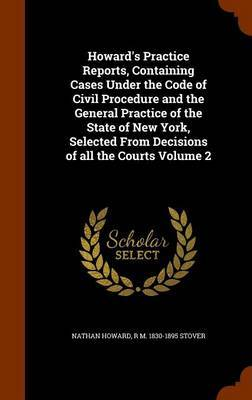 Howard's Practice Reports, Containing Cases Under the Code of Civil Procedure and the General Practice of the State of New York, Selected from Decisions of All the Courts Volume 2 by Nathan Howard image