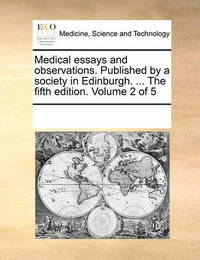 Medical Essays and Observations. Published by a Society in Edinburgh. ... the Fifth Edition. Volume 2 of 5 by Multiple Contributors