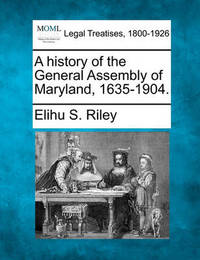 A History of the General Assembly of Maryland, 1635-1904. by Elihu Samuel Riley