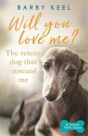 Will You Love Me? The Rescue Dog that Rescued Me by Barby Keel