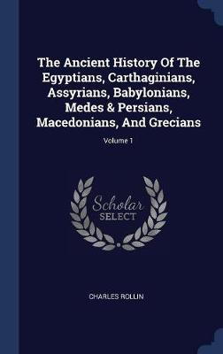 The Ancient History of the Egyptians, Carthaginians, Assyrians, Babylonians, Medes & Persians, Macedonians, and Grecians; Volume 1 by Charles Rollin image