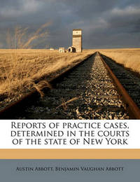 Reports of Practice Cases, Determined in the Courts of the State of New York Volume 13 by Austin Abbott
