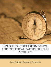 Speeches, Correspondence and Political Papers of Carl Schurz; by Carl Schurz