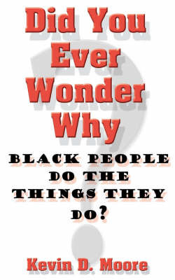 Did You Ever Wonder Why Black People Do the Things They Do? by Kevin, D. Moore