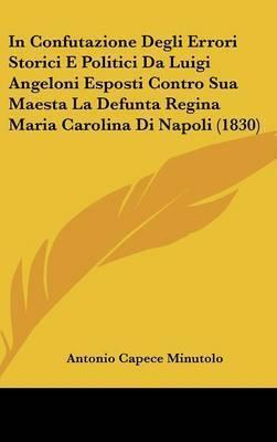 In Confutazione Degli Errori Storici E Politici Da Luigi Angeloni Esposti Contro Sua Maesta La Defunta Regina Maria Carolina Di Napoli (1830) by Antonio Capece Minutolo