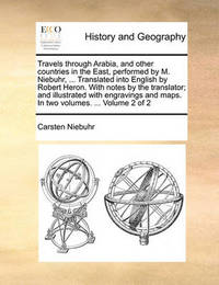 Travels Through Arabia, and Other Countries in the East, Performed by M. Niebuhr, ... Translated Into English by Robert Heron. with Notes by the Translator; And Illustrated with Engravings and Maps. in Two Volumes. ... Volume 2 of 2 by Carsten Niebuhr