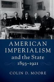 American Imperialism and the State, 1893-1921 by Colin D. Moore image