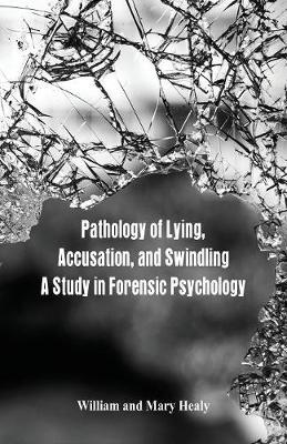 Pathology of Lying, Accusation, and Swindling by William Healy