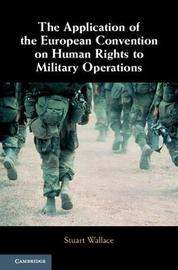 The Application of the European Convention on Human Rights to Military Operations by Stuart Wallace