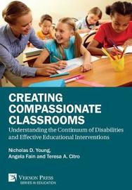 Creating Compassionate Classrooms: Understanding the Continuum of Disabilities and Effective Educational Interventions by Nicholas D. Young