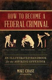 How to Become a Federal Criminal by Mike Chase