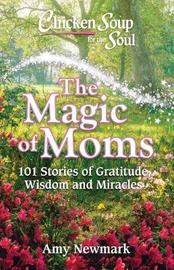 Chicken Soup for the Soul: The Magic of Moms by Amy Newmark