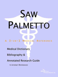 Saw Palmetto - A Medical Dictionary, Bibliography, and Annotated Research Guide to Internet References by ICON Health Publications